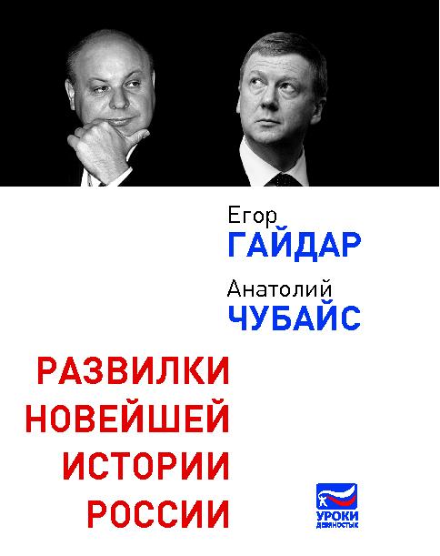 Е. Гайдар, А. Чубайс Развилки новейшей истории России